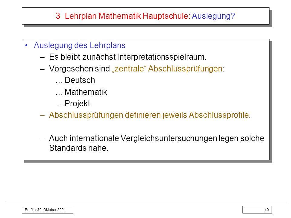 Profke, 30. Oktober 200140 3 Lehrplan Mathematik Hauptschule: Auslegung? Auslegung des Lehrplans –Es bleibt zunächst Interpretationsspielraum. –Vorges