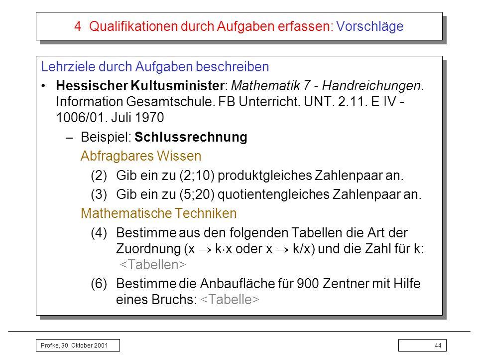 Profke, 30. Oktober 200144 4 Qualifikationen durch Aufgaben erfassen: Vorschläge Lehrziele durch Aufgaben beschreiben Hessischer Kultusminister: Mathe