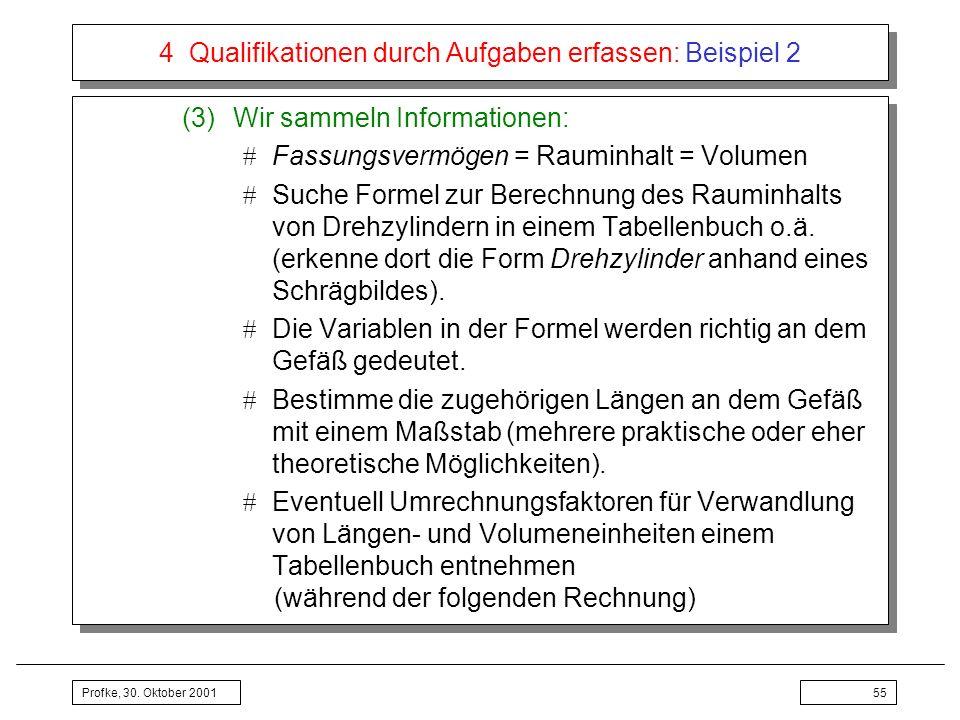 Profke, 30. Oktober 200155 4 Qualifikationen durch Aufgaben erfassen: Beispiel 2 (3)Wir sammeln Informationen: Fassungsvermögen = Rauminhalt = Volumen