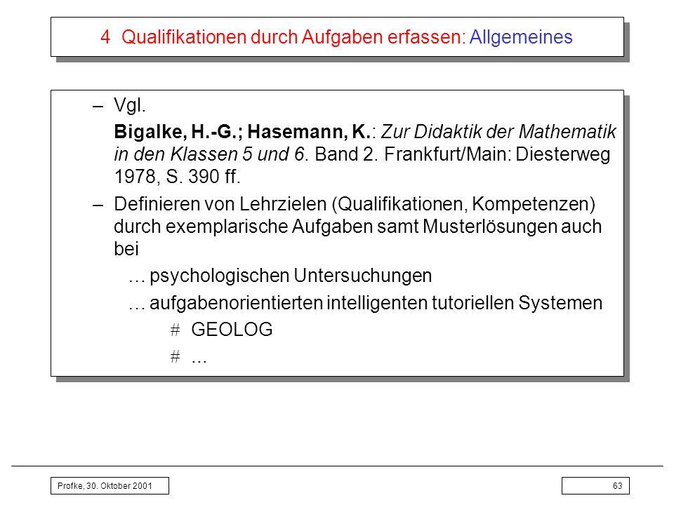Profke, 30. Oktober 200163 4 Qualifikationen durch Aufgaben erfassen: Allgemeines –Vgl. Bigalke, H.-G.; Hasemann, K.: Zur Didaktik der Mathematik in d