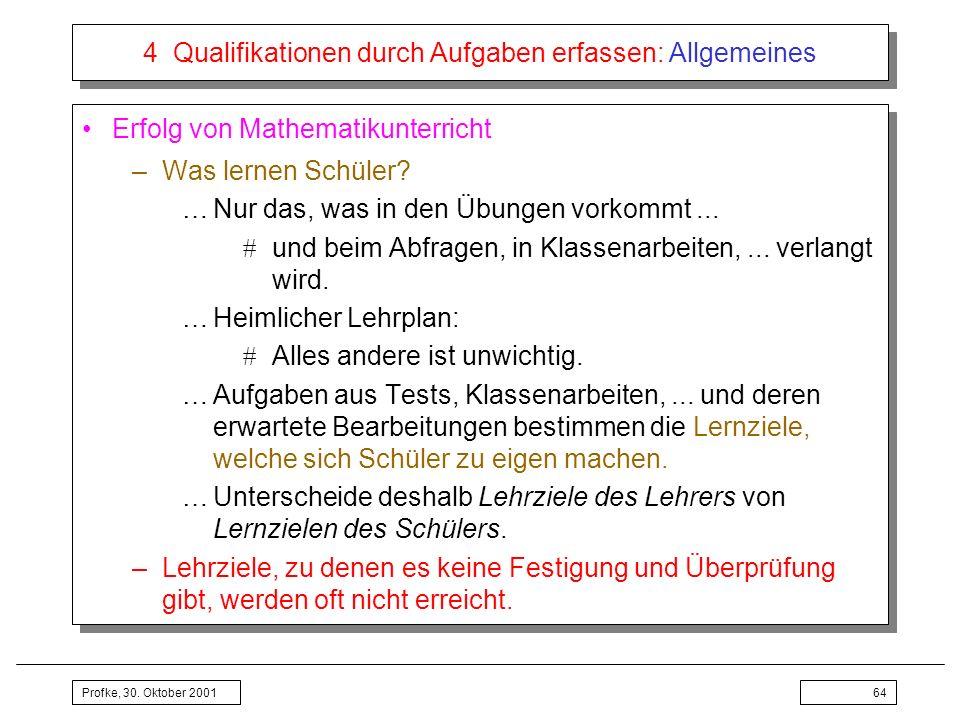 Profke, 30. Oktober 200164 4 Qualifikationen durch Aufgaben erfassen: Allgemeines Erfolg von Mathematikunterricht –Was lernen Schüler? …Nur das, was i