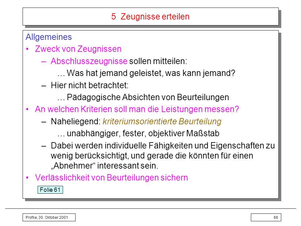 Profke, 30. Oktober 200166 5 Zeugnisse erteilen Allgemeines Zweck von Zeugnissen –Abschlusszeugnisse sollen mitteilen: …Was hat jemand geleistet, was