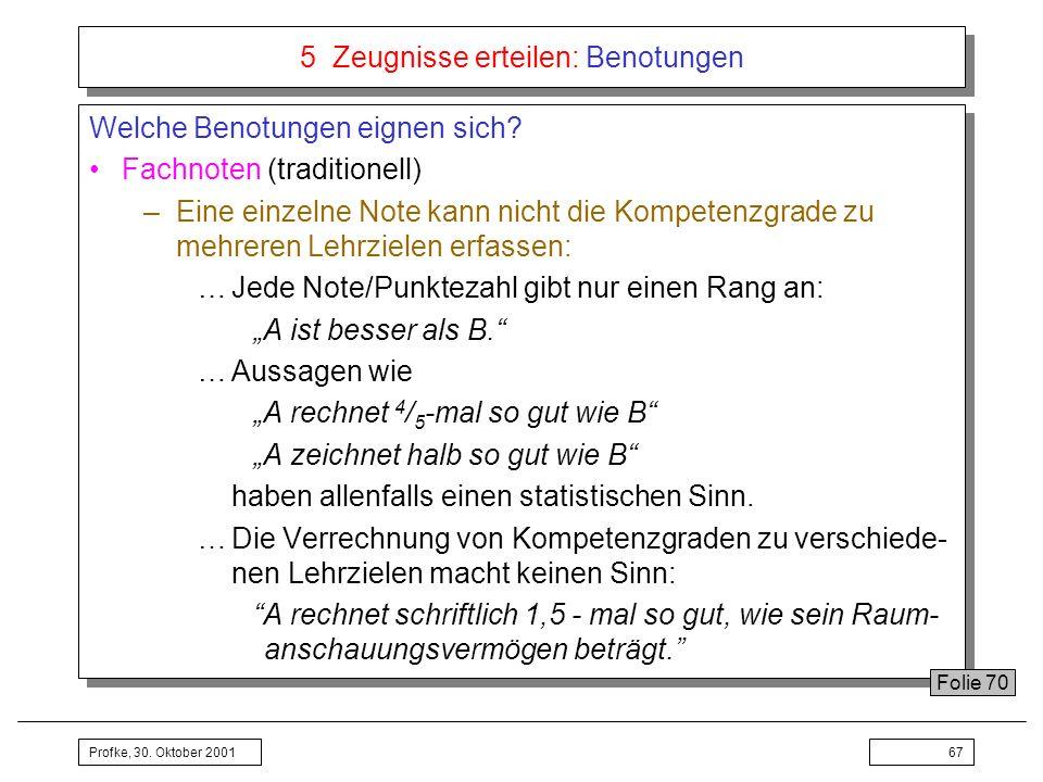 Profke, 30. Oktober 200167 5 Zeugnisse erteilen: Benotungen Welche Benotungen eignen sich? Fachnoten (traditionell) –Eine einzelne Note kann nicht die