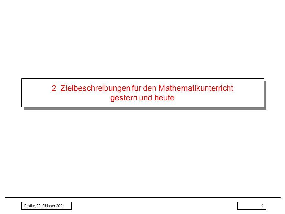 Profke, 30. Oktober 20019 2 Zielbeschreibungen für den Mathematikunterricht gestern und heute