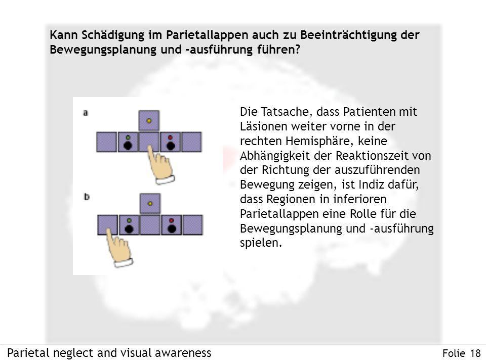 Parietal neglect and visual awareness Folie 18 Kann Schädigung im Parietallappen auch zu Beeinträchtigung der Bewegungsplanung und -ausführung führen.