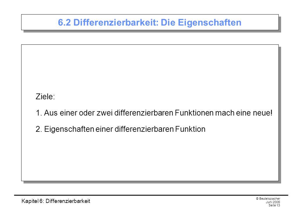 Kapitel 6: Differenzierbarkeit © Beutelspacher Juni 2005 Seite 13 6.2 Differenzierbarkeit: Die Eigenschaften Ziele: 1.