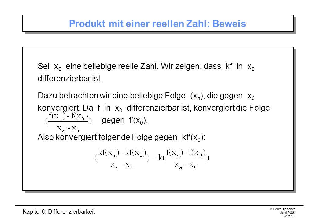 Kapitel 6: Differenzierbarkeit © Beutelspacher Juni 2005 Seite 17 Produkt mit einer reellen Zahl: Beweis Sei x 0 eine beliebige reelle Zahl.