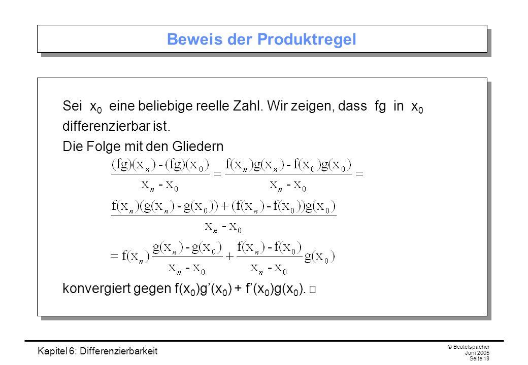 Kapitel 6: Differenzierbarkeit © Beutelspacher Juni 2005 Seite 18 Beweis der Produktregel Sei x 0 eine beliebige reelle Zahl.