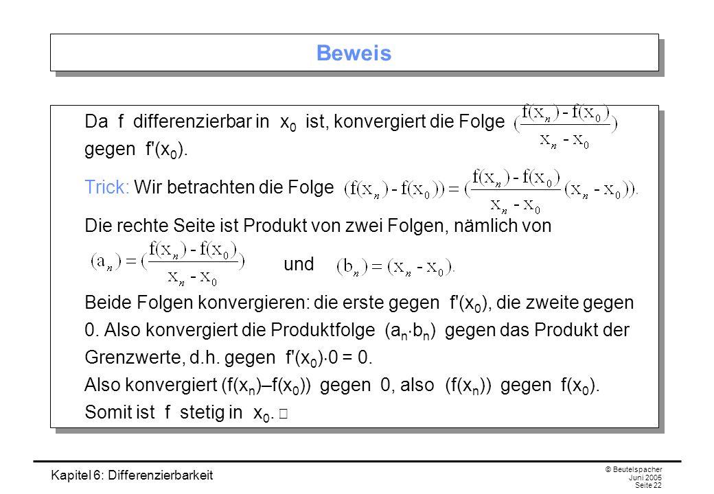 Kapitel 6: Differenzierbarkeit © Beutelspacher Juni 2005 Seite 22 Beweis Da f differenzierbar in x 0 ist, konvergiert die Folge gegen f (x 0 ).