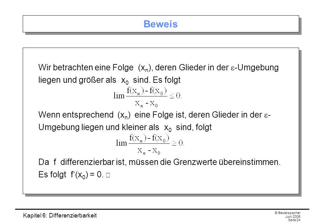 Kapitel 6: Differenzierbarkeit © Beutelspacher Juni 2005 Seite 24 Beweis Wir betrachten eine Folge (x n ), deren Glieder in der -Umgebung liegen und größer als x 0 sind.