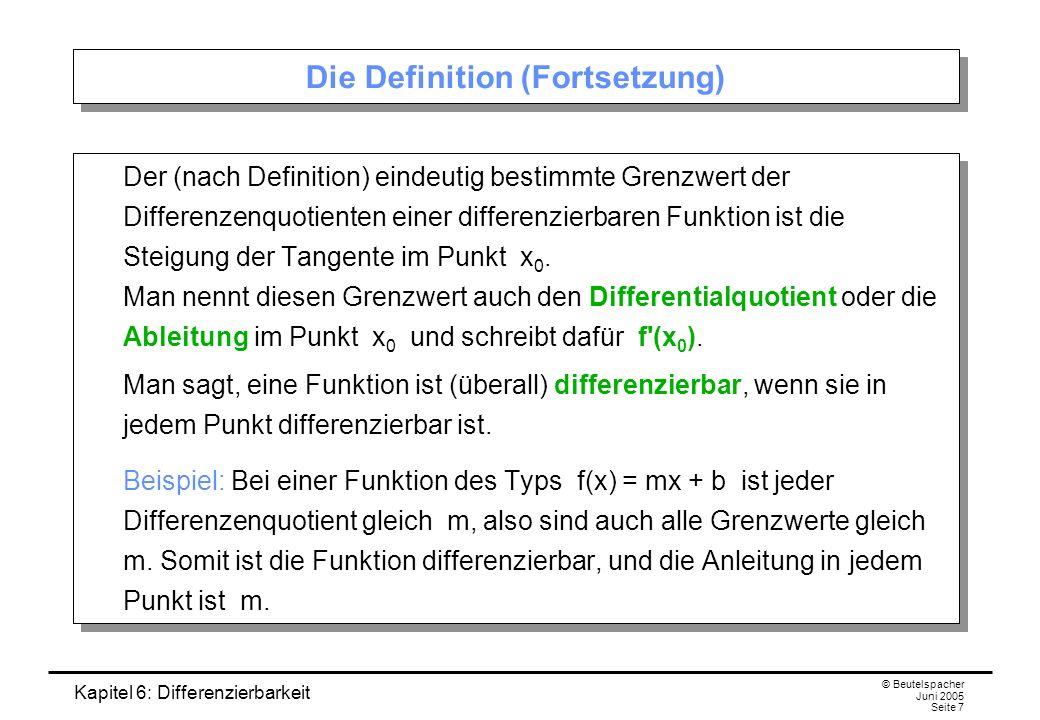 Kapitel 6: Differenzierbarkeit © Beutelspacher Juni 2005 Seite 7 Die Definition (Fortsetzung) Der (nach Definition) eindeutig bestimmte Grenzwert der Differenzenquotienten einer differenzierbaren Funktion ist die Steigung der Tangente im Punkt x 0.