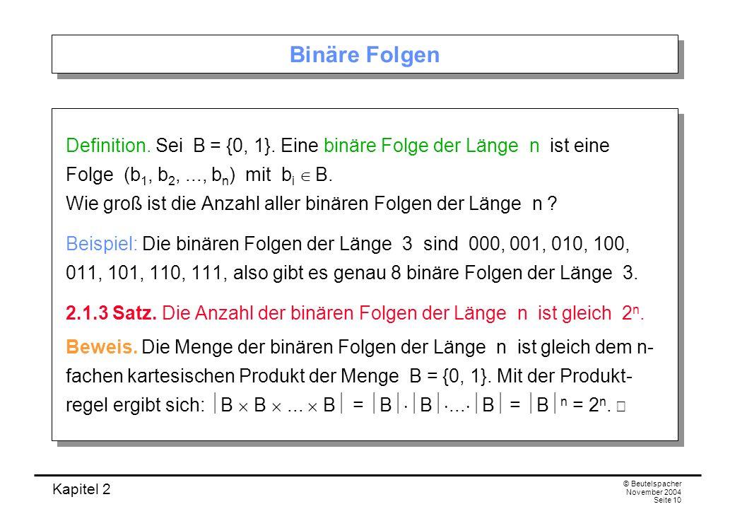 Kapitel 2 © Beutelspacher November 2004 Seite 10 Binäre Folgen Definition. Sei B = {0, 1}. Eine binäre Folge der Länge n ist eine Folge (b 1, b 2,...,