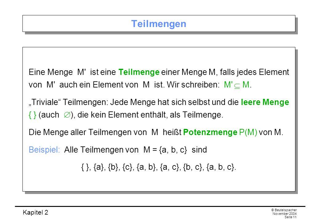 Kapitel 2 © Beutelspacher November 2004 Seite 11 Teilmengen Eine Menge M' ist eine Teilmenge einer Menge M, falls jedes Element von M' auch ein Elemen