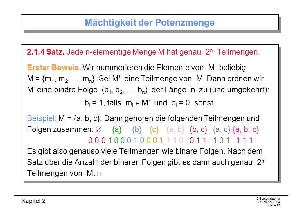 Kapitel 2 © Beutelspacher November 2004 Seite 12 Mächtigkeit der Potenzmenge 2.1.4 Satz. Jede n-elementige Menge M hat genau 2 n Teilmengen. Erster Be