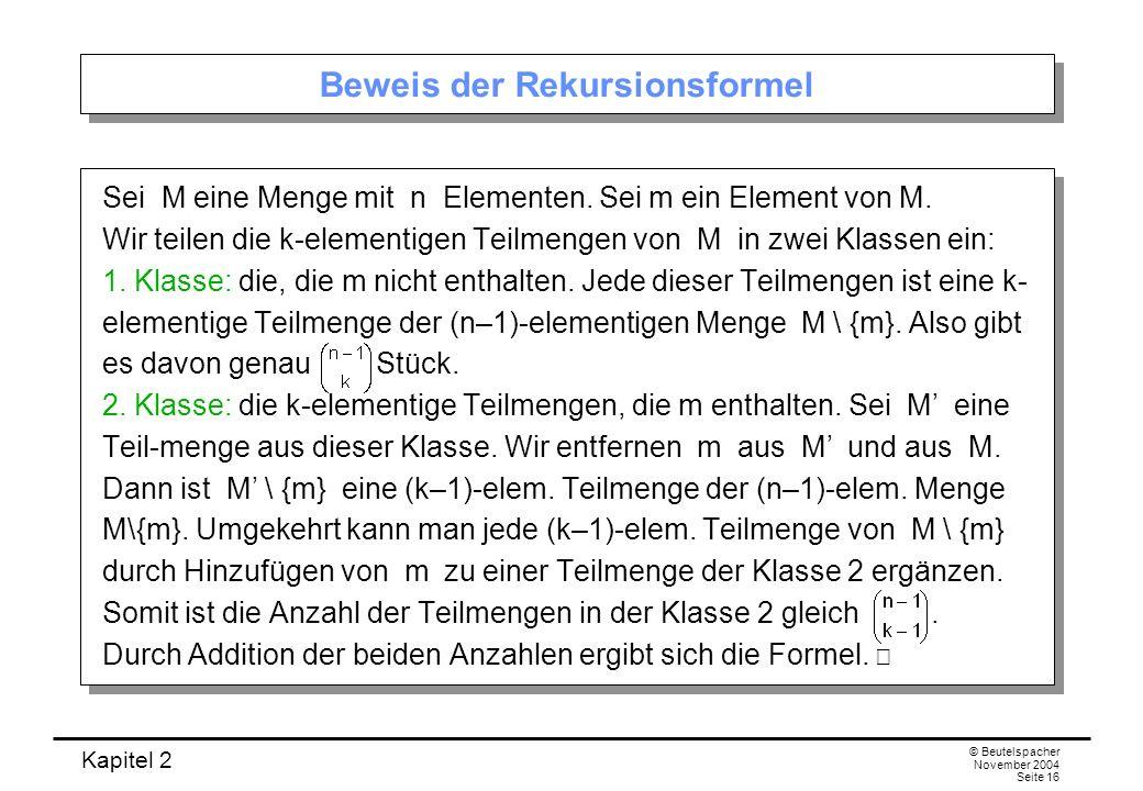 Kapitel 2 © Beutelspacher November 2004 Seite 16 Beweis der Rekursionsformel Sei M eine Menge mit n Elementen. Sei m ein Element von M. Wir teilen die