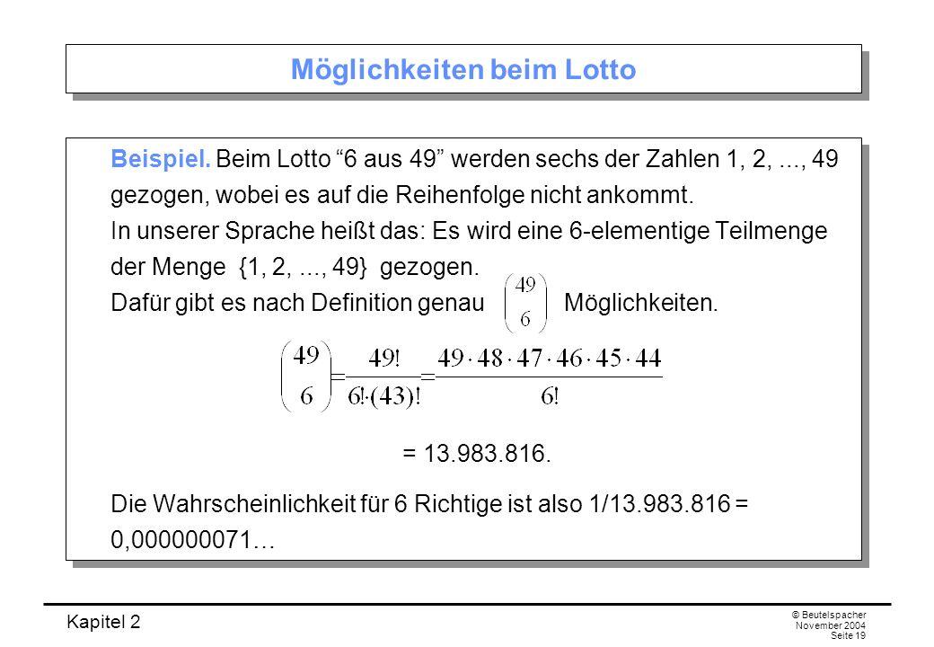 Kapitel 2 © Beutelspacher November 2004 Seite 19 Möglichkeiten beim Lotto Beispiel. Beim Lotto 6 aus 49 werden sechs der Zahlen 1, 2,..., 49 gezogen,