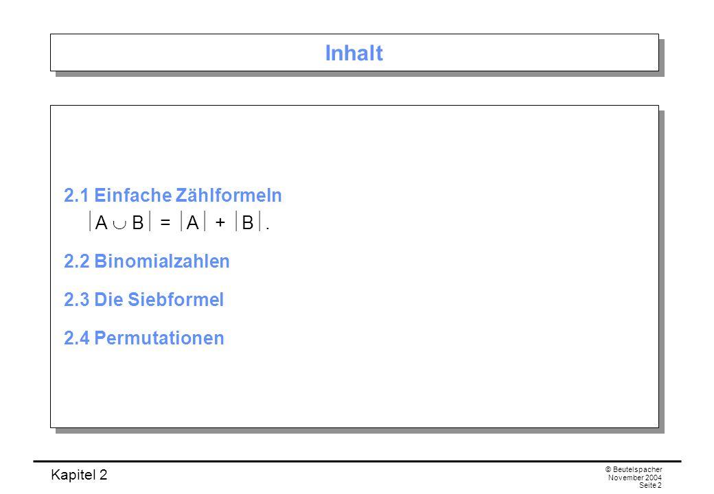 Kapitel 2 © Beutelspacher November 2004 Seite 2 Inhalt 2.1 Einfache Zählformeln A B = A + B. 2.2 Binomialzahlen 2.3 Die Siebformel 2.4 Permutationen 2