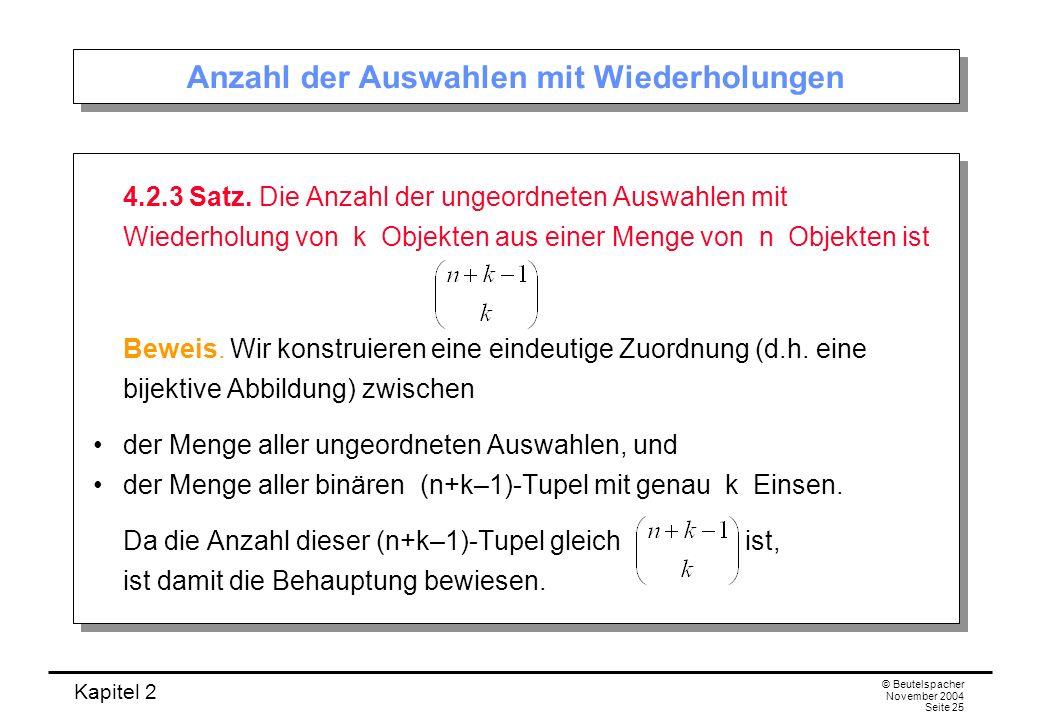 Kapitel 2 © Beutelspacher November 2004 Seite 25 Anzahl der Auswahlen mit Wiederholungen 4.2.3 Satz. Die Anzahl der ungeordneten Auswahlen mit Wiederh