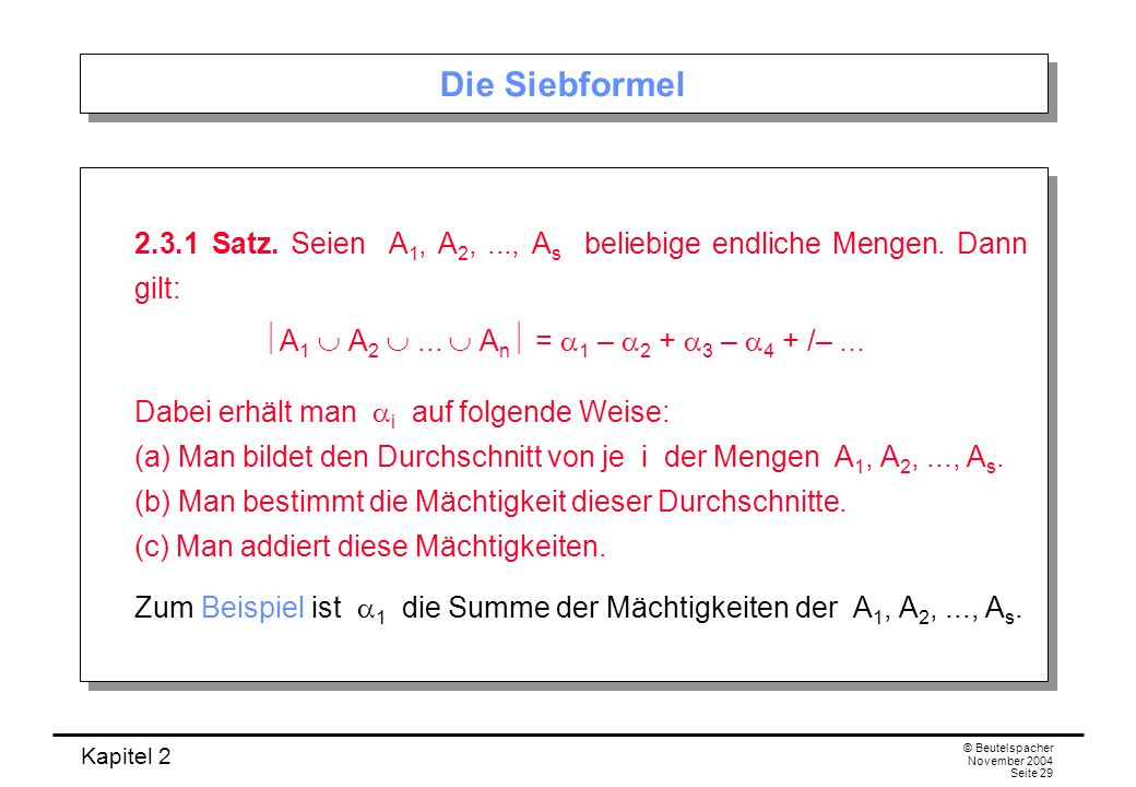 Kapitel 2 © Beutelspacher November 2004 Seite 29 Die Siebformel 2.3.1 Satz. Seien A 1, A 2,..., A s beliebige endliche Mengen. Dann gilt: A 1 A 2... A