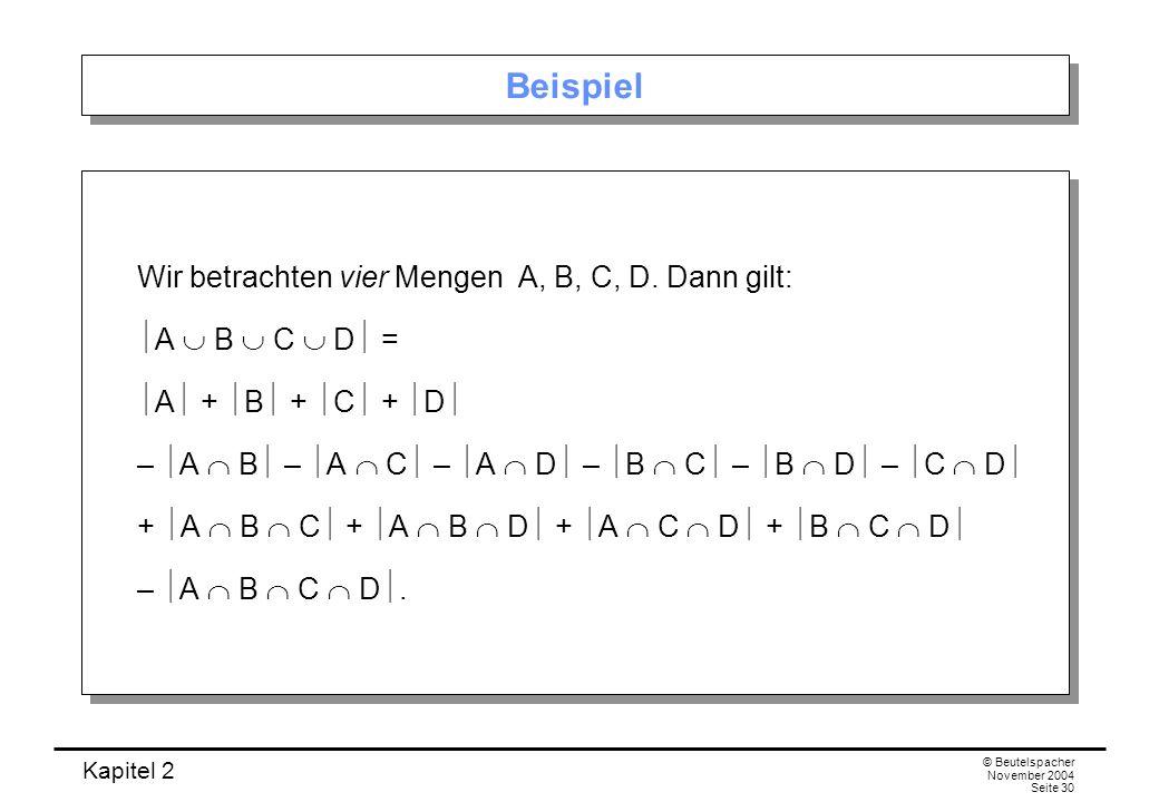 Kapitel 2 © Beutelspacher November 2004 Seite 30 Beispiel Wir betrachten vier Mengen A, B, C, D. Dann gilt: A B C D = A + B + C + D – A B – A C – A D