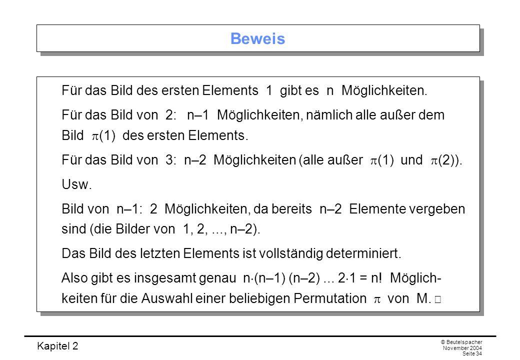 Kapitel 2 © Beutelspacher November 2004 Seite 34 Beweis Für das Bild des ersten Elements 1 gibt es n Möglichkeiten. Für das Bild von 2: n–1 Möglichkei