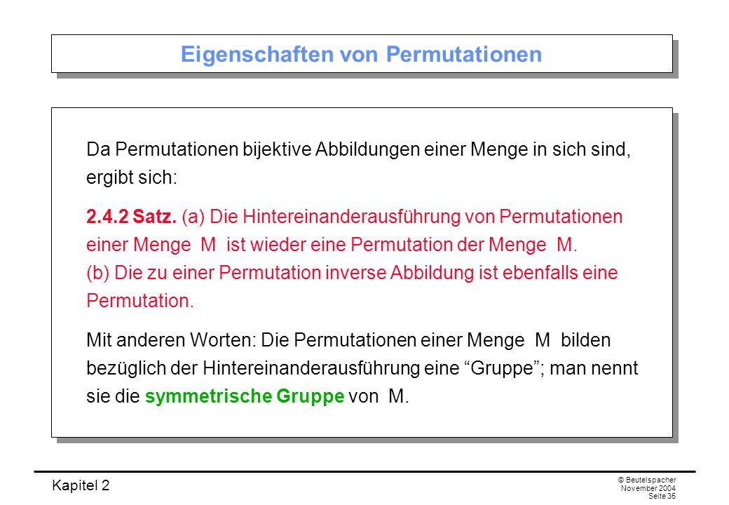Kapitel 2 © Beutelspacher November 2004 Seite 35 Eigenschaften von Permutationen Da Permutationen bijektive Abbildungen einer Menge in sich sind, ergi
