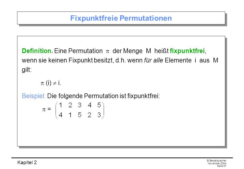 Kapitel 2 © Beutelspacher November 2004 Seite 37 Fixpunktfreie Permutationen Definition. Eine Permutation der Menge M heißt fixpunktfrei, wenn sie kei