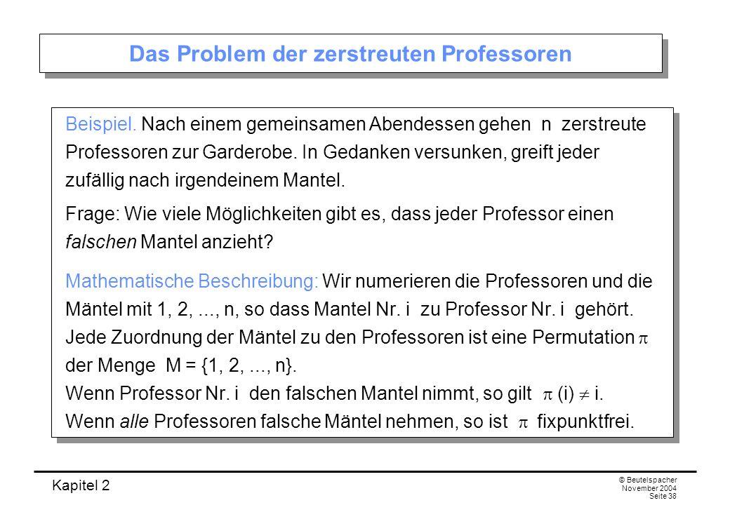 Kapitel 2 © Beutelspacher November 2004 Seite 38 Das Problem der zerstreuten Professoren Beispiel. Nach einem gemeinsamen Abendessen gehen n zerstreut