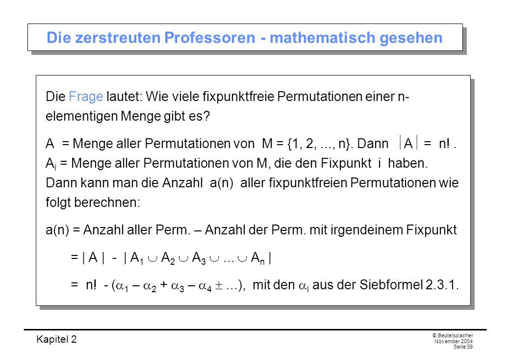 Kapitel 2 © Beutelspacher November 2004 Seite 39 Die zerstreuten Professoren - mathematisch gesehen Die Frage lautet: Wie viele fixpunktfreie Permutat