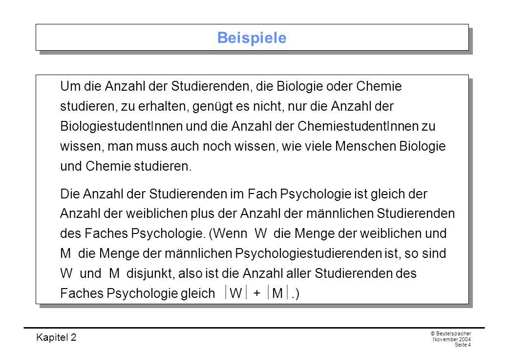 Kapitel 2 © Beutelspacher November 2004 Seite 4 Beispiele Um die Anzahl der Studierenden, die Biologie oder Chemie studieren, zu erhalten, genügt es n