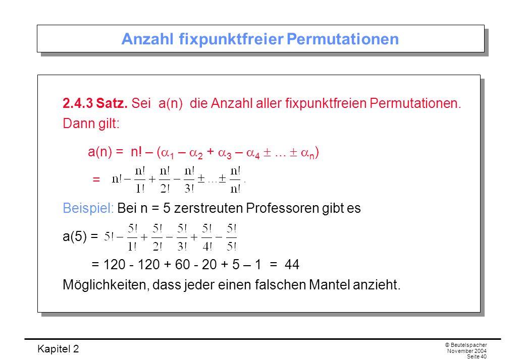 Kapitel 2 © Beutelspacher November 2004 Seite 40 Anzahl fixpunktfreier Permutationen 2.4.3 Satz. Sei a(n) die Anzahl aller fixpunktfreien Permutatione