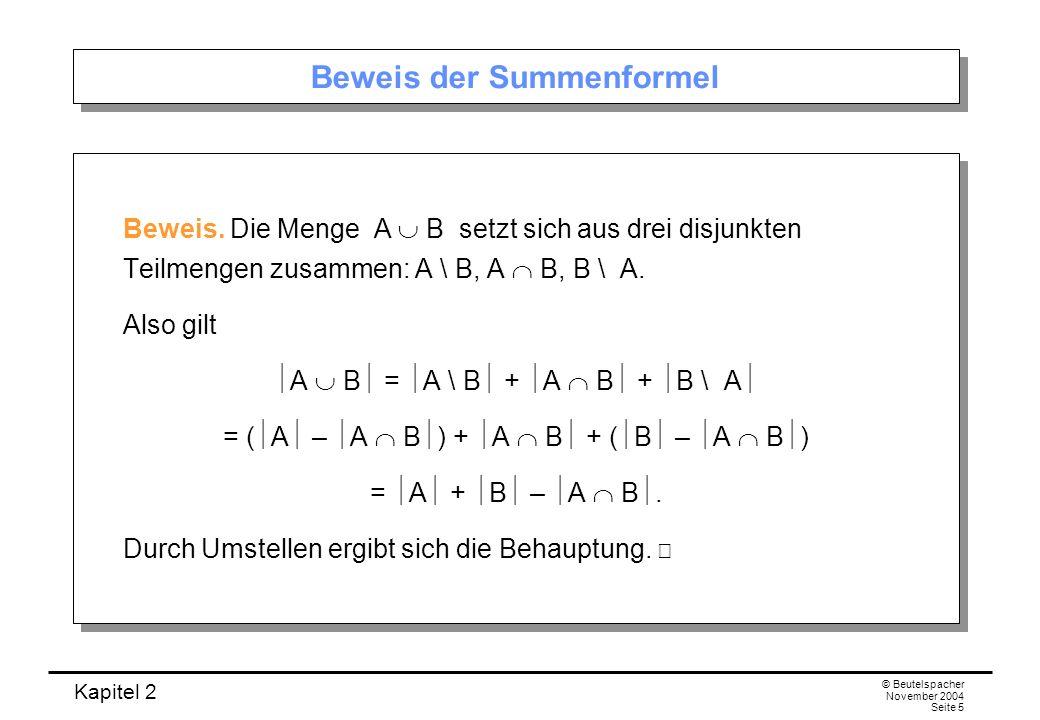 Kapitel 2 © Beutelspacher November 2004 Seite 5 Beweis der Summenformel Beweis. Die Menge A B setzt sich aus drei disjunkten Teilmengen zusammen: A \