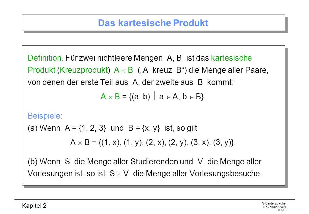 Kapitel 2 © Beutelspacher November 2004 Seite 6 Das kartesische Produkt Definition. Für zwei nichtleere Mengen A, B ist das kartesische Produkt (Kreuz