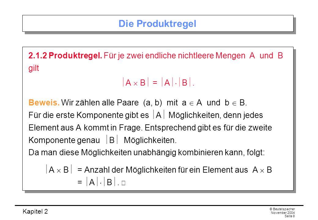 Kapitel 2 © Beutelspacher November 2004 Seite 8 Die Produktregel 2.1.2 Produktregel. Für je zwei endliche nichtleere Mengen A und B gilt A B = A B. Be
