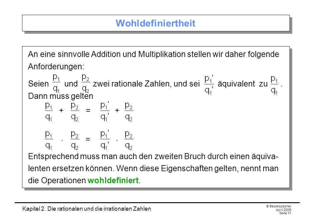 Kapitel 2. Die rationalen und die irrationalen Zahlen © Beutelspacher April 2005 Seite 11 Wohldefiniertheit An eine sinnvolle Addition und Multiplikat