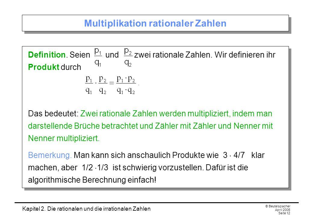 Kapitel 2. Die rationalen und die irrationalen Zahlen © Beutelspacher April 2005 Seite 12 Multiplikation rationaler Zahlen Definition. Seien und zwei