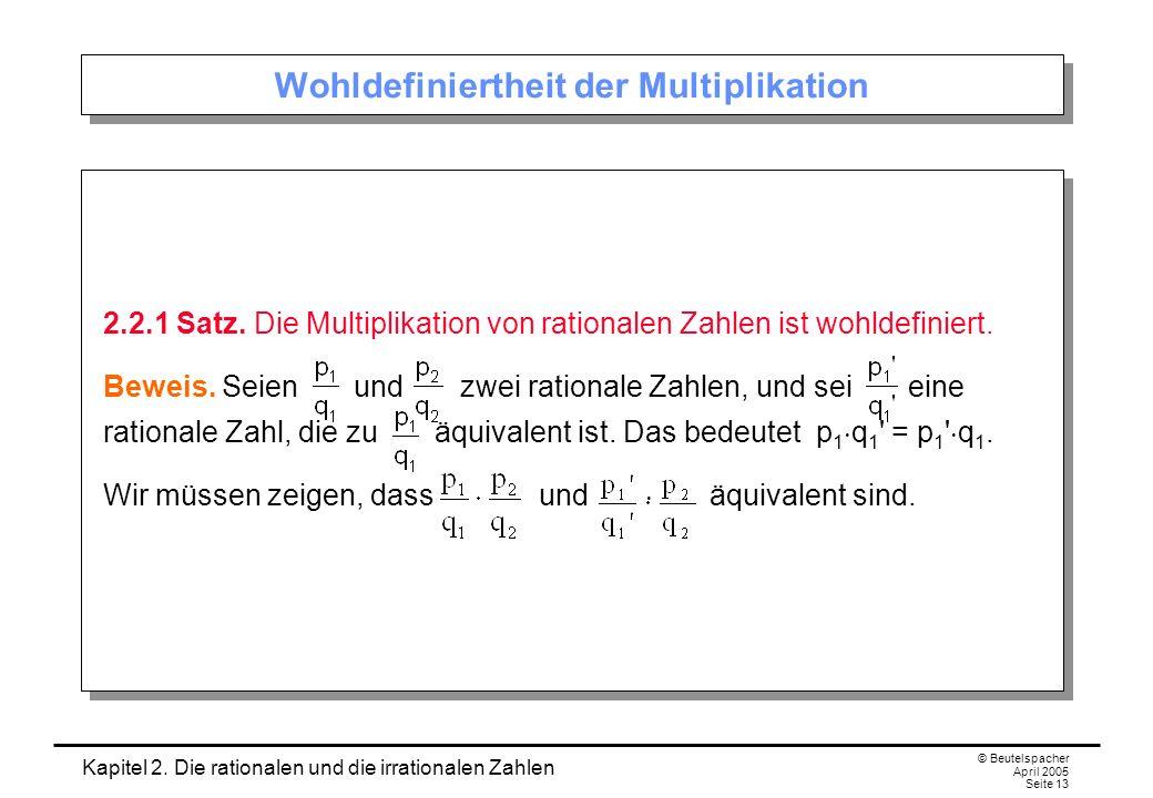 Kapitel 2. Die rationalen und die irrationalen Zahlen © Beutelspacher April 2005 Seite 13 Wohldefiniertheit der Multiplikation 2.2.1 Satz. Die Multipl