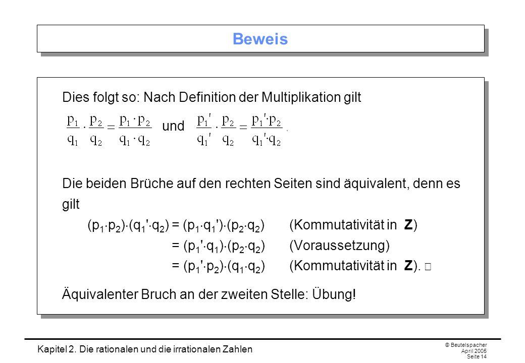 Kapitel 2. Die rationalen und die irrationalen Zahlen © Beutelspacher April 2005 Seite 14 Beweis Dies folgt so: Nach Definition der Multiplikation gil