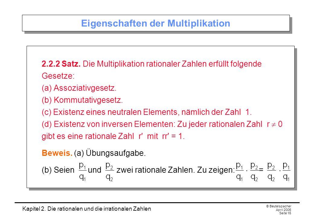 Kapitel 2. Die rationalen und die irrationalen Zahlen © Beutelspacher April 2005 Seite 15 Eigenschaften der Multiplikation 2.2.2 Satz. Die Multiplikat