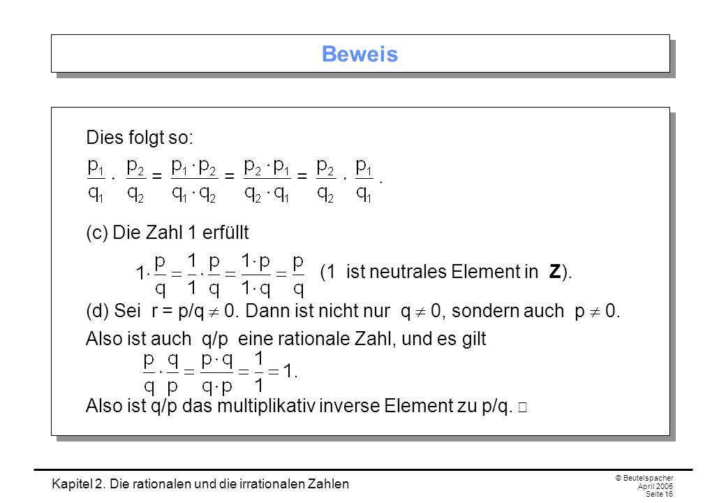 Kapitel 2. Die rationalen und die irrationalen Zahlen © Beutelspacher April 2005 Seite 16 Beweis Dies folgt so: = = =. (c) Die Zahl 1 erfüllt (1 ist n