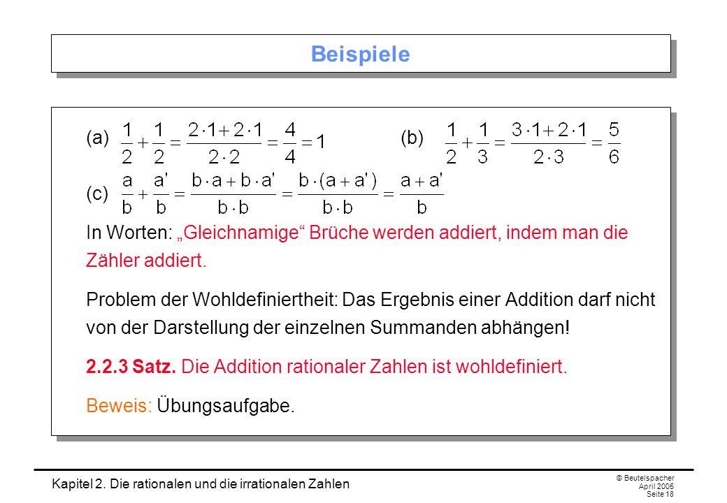 Kapitel 2. Die rationalen und die irrationalen Zahlen © Beutelspacher April 2005 Seite 18 Beispiele (a)(b) (c) In Worten: Gleichnamige Brüche werden a