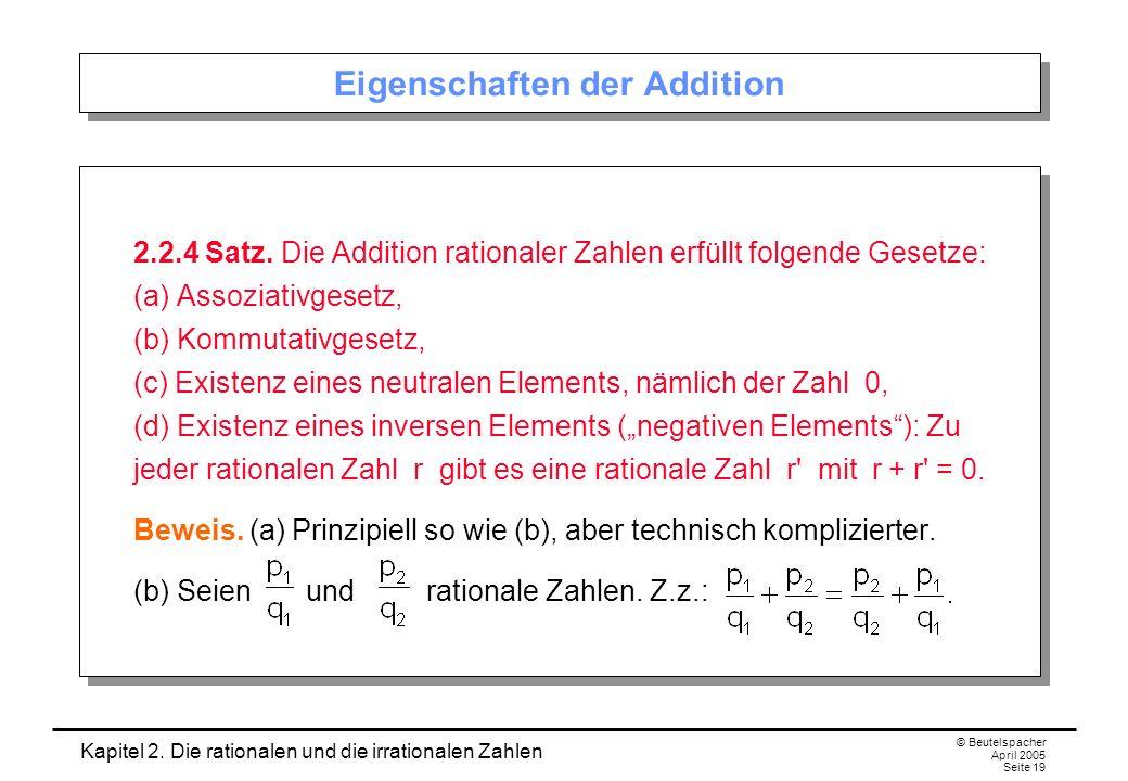 Kapitel 2. Die rationalen und die irrationalen Zahlen © Beutelspacher April 2005 Seite 19 Eigenschaften der Addition 2.2.4 Satz. Die Addition rational