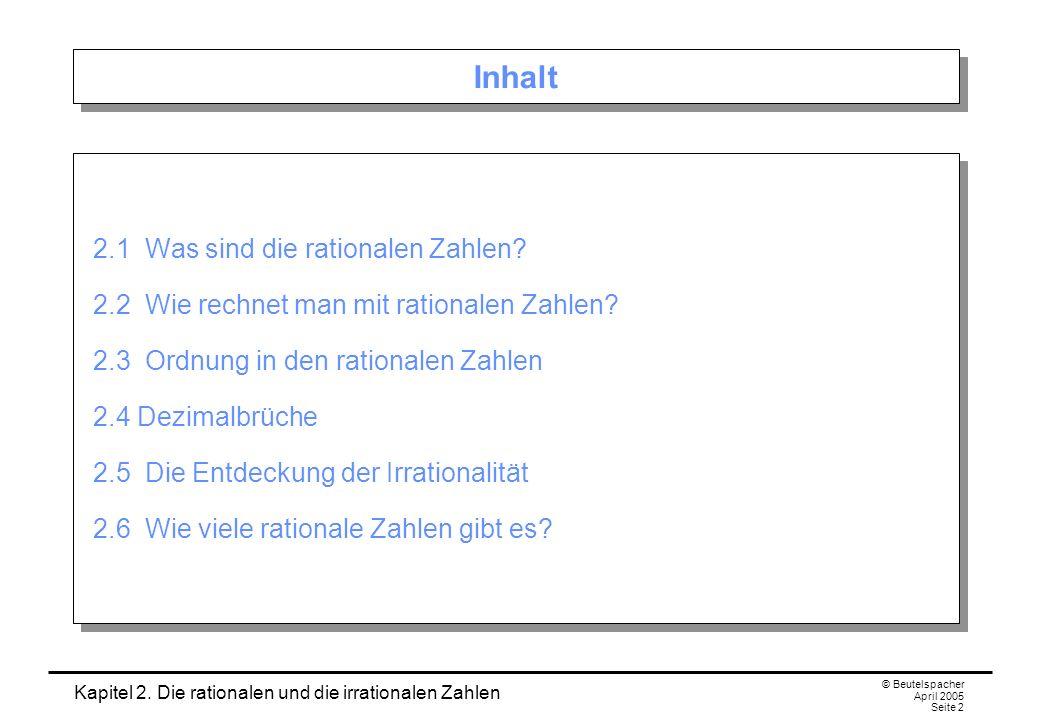 Kapitel 2. Die rationalen und die irrationalen Zahlen © Beutelspacher April 2005 Seite 2 Inhalt 2.1 Was sind die rationalen Zahlen? 2.2 Wie rechnet ma