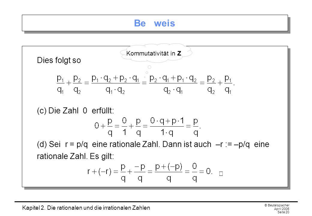 Kapitel 2. Die rationalen und die irrationalen Zahlen © Beutelspacher April 2005 Seite 20 Be weis Dies folgt so (c) Die Zahl 0 erfüllt: (d) Sei r = p/