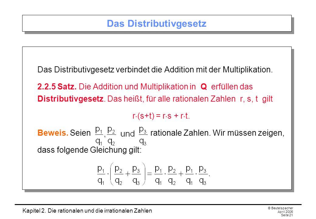 Kapitel 2. Die rationalen und die irrationalen Zahlen © Beutelspacher April 2005 Seite 21 Das Distributivgesetz Das Distributivgesetz verbindet die Ad