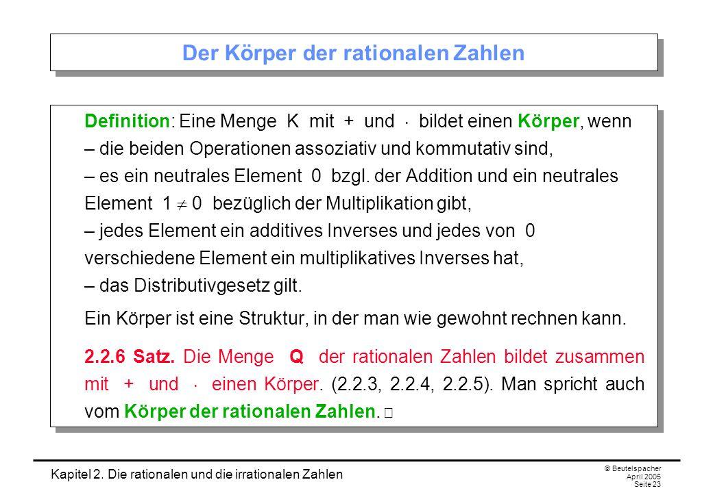 Kapitel 2. Die rationalen und die irrationalen Zahlen © Beutelspacher April 2005 Seite 23 Der Körper der rationalen Zahlen Definition: Eine Menge K mi