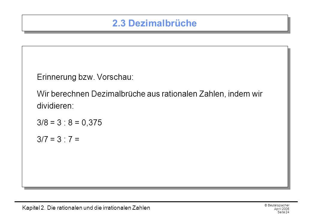 Kapitel 2. Die rationalen und die irrationalen Zahlen © Beutelspacher April 2005 Seite 24 2.3 Dezimalbrüche Erinnerung bzw. Vorschau: Wir berechnen De