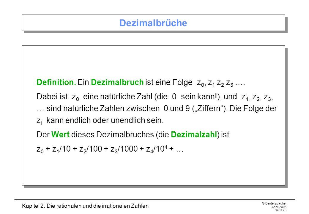 Kapitel 2. Die rationalen und die irrationalen Zahlen © Beutelspacher April 2005 Seite 25 Dezimalbrüche Definition. Ein Dezimalbruch ist eine Folge z