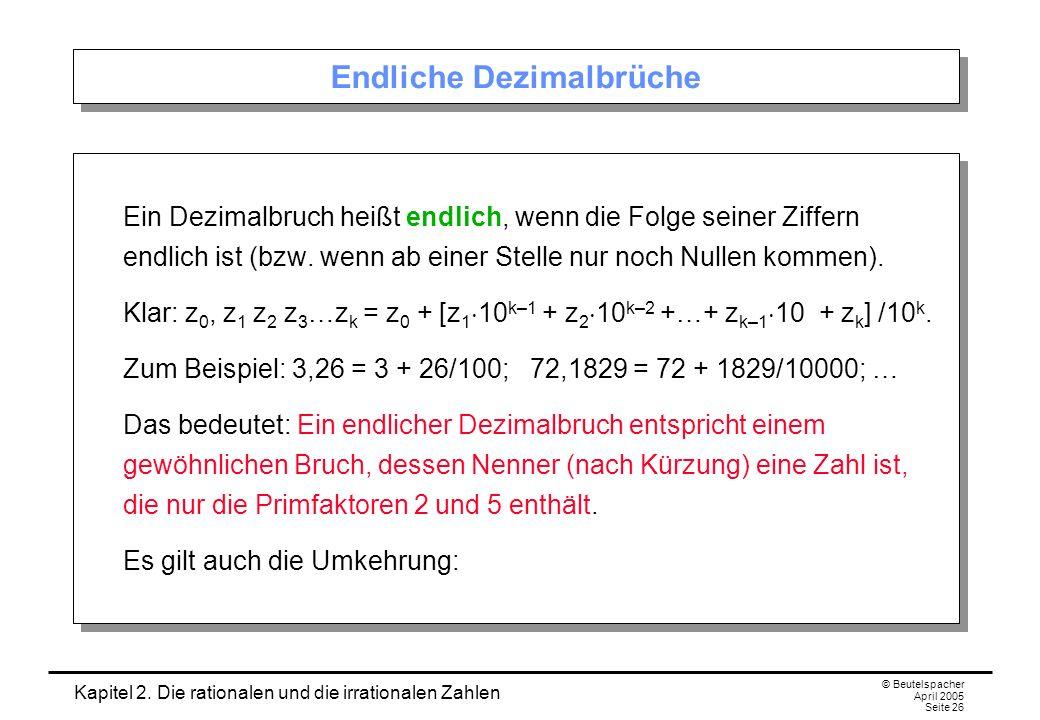 Kapitel 2. Die rationalen und die irrationalen Zahlen © Beutelspacher April 2005 Seite 26 Endliche Dezimalbrüche Ein Dezimalbruch heißt endlich, wenn