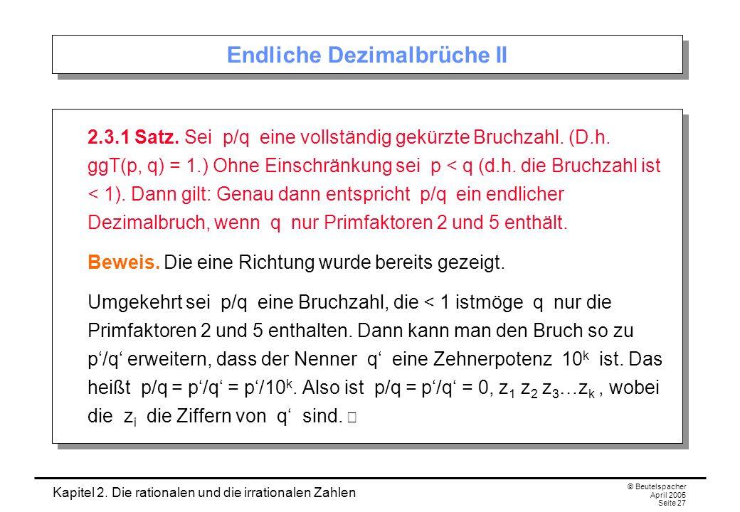 Kapitel 2. Die rationalen und die irrationalen Zahlen © Beutelspacher April 2005 Seite 27 Endliche Dezimalbrüche II 2.3.1 Satz. Sei p/q eine vollständ